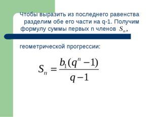 Чтобы выразить из последнего равенства разделим обе его части на q-1. Получи