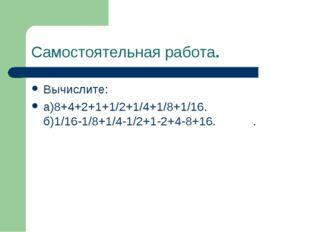 Самостоятельная работа. Вычислите: а)8+4+2+1+1/2+1/4+1/8+1/16. б)1/16-1/8+1/4