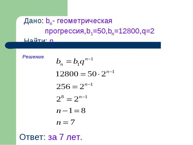 Дано: bn- геометрическая прогрессия,b1=50,bn=12800,q=2 Найти: n Ответ: за 7 л...