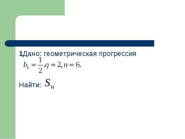 1Дано: геометрическая прогрессия Найти: