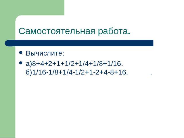 Самостоятельная работа. Вычислите: а)8+4+2+1+1/2+1/4+1/8+1/16. б)1/16-1/8+1/4...