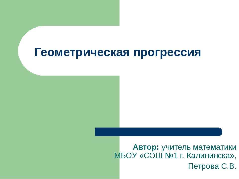 Геометрическая прогрессия Автор: учитель математики МБОУ «СОШ №1 г. Калининск...