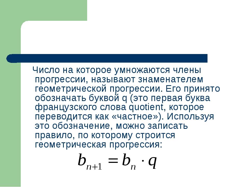 Число на которое умножаются члены прогрессии, называют знаменателем геометри...