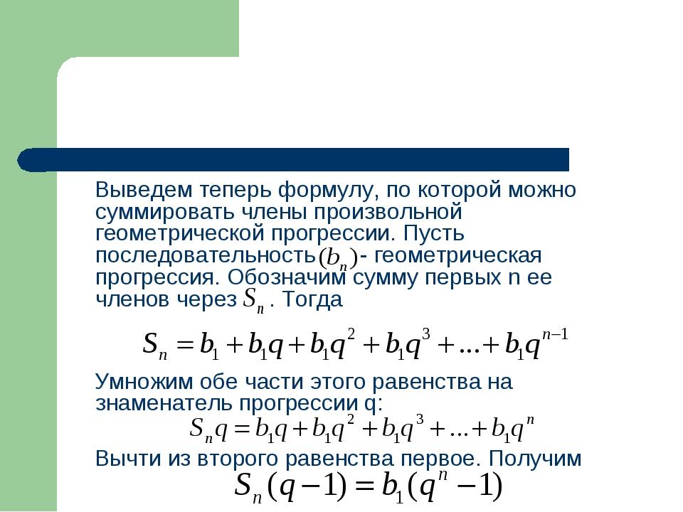 Выведем теперь формулу, по которой можно суммировать члены произвольной геом...