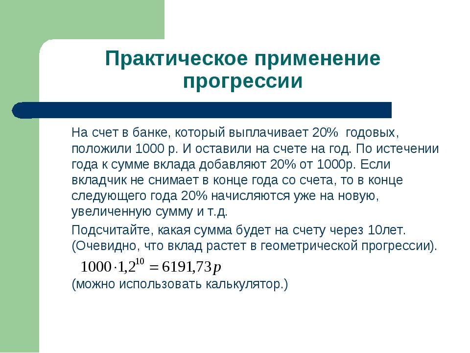 Практическое применение прогрессии На счет в банке, который выплачивает 20%...