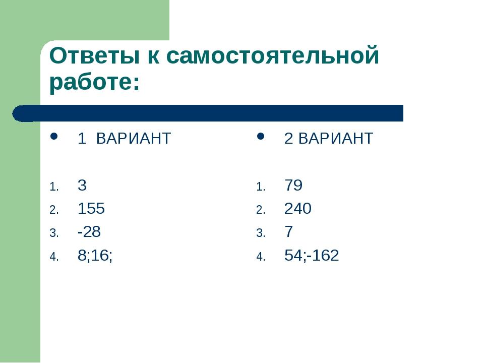 Ответы к самостоятельной работе: 1 ВАРИАНТ 3 155 -28 8;16; 2 ВАРИАНТ 79 240 7...