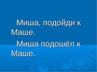 Миша, подойди к Маше. Миша подошёл к Маше.