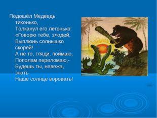 Подошёл Медведь тихонько, Толканул его легонько: «Говорю тебе, злодей, Выплюн
