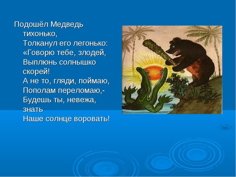 Подошёл Медведь тихонько, Толканул его легонько: «Говорю тебе, злодей, Выплюн...