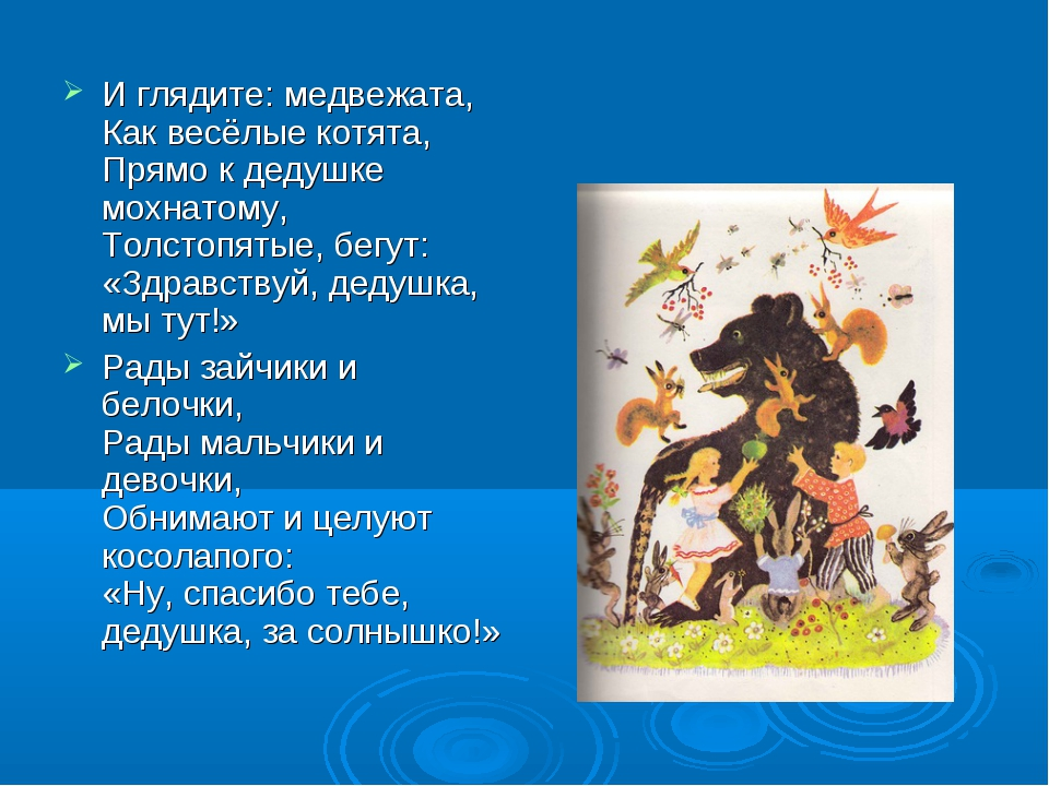 И глядите: медвежата, Как весёлые котята, Прямо к дедушке мохнатому, Толстопя...