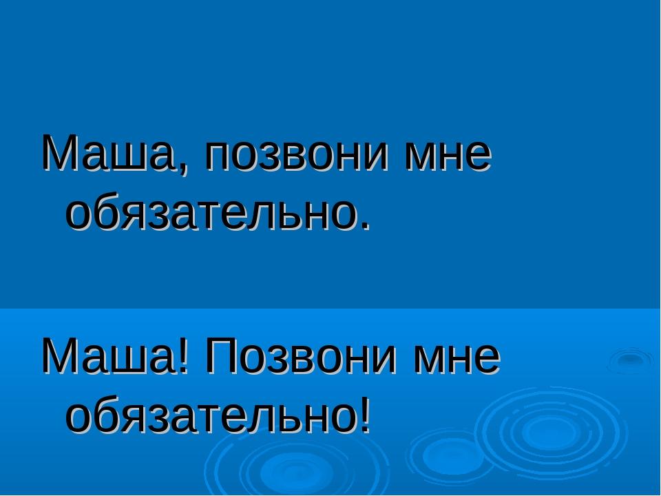 Маша, позвони мне обязательно. Маша! Позвони мне обязательно!