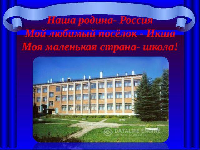 Наша родина- Россия Мой любимый посёлок - Икша Моя маленькая страна- школа!