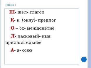 образец : Ш- шел- глагол К- к (окну)- предлог О – ох- междометие Л- ласковый-