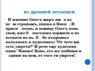 из древней летописи И живяше Олегъ миръ имѣа ко всѣм странамъ, княжа в Киевѣ