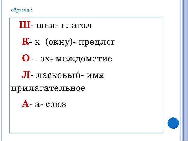 образец : Ш- шел- глагол К- к (окну)- предлог О – ох- междометие Л- ласковый-...
