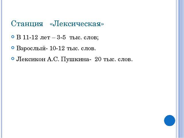 Станция «Лексическая» В 11-12 лет – 3-5 тыс. слов; Взрослый- 10-12 тыс. слов....