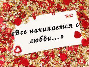 «Все начинается с любви…»