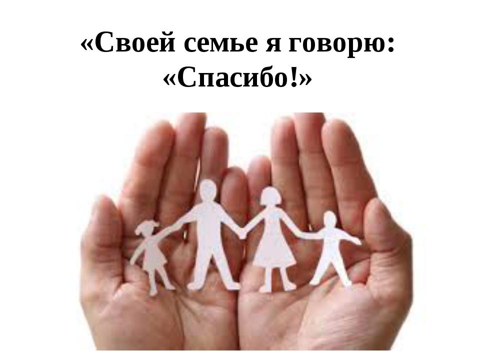 «Своей семье я говорю: «Спасибо!»
