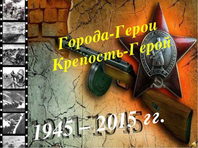 Города-Герои Крепость-Герой 1945 – 2015 гг.