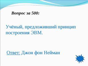 Вопрос за 500: Учёный, предложивший принцип построения ЭВМ. Ответ: Джон фон Н