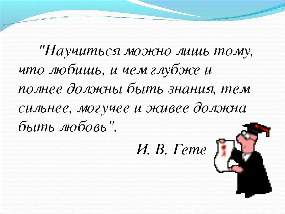 """""""Научиться можно лишь тому, что любишь, и чем глубже и полнее должны быть з..."""