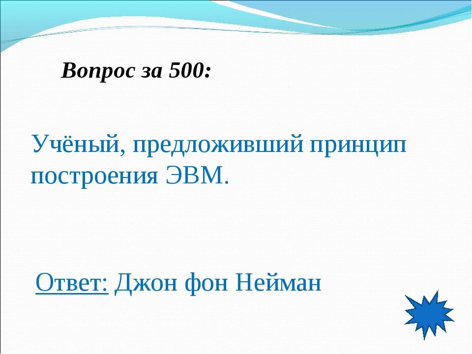 Вопрос за 500: Учёный, предложивший принцип построения ЭВМ. Ответ: Джон фон Н...
