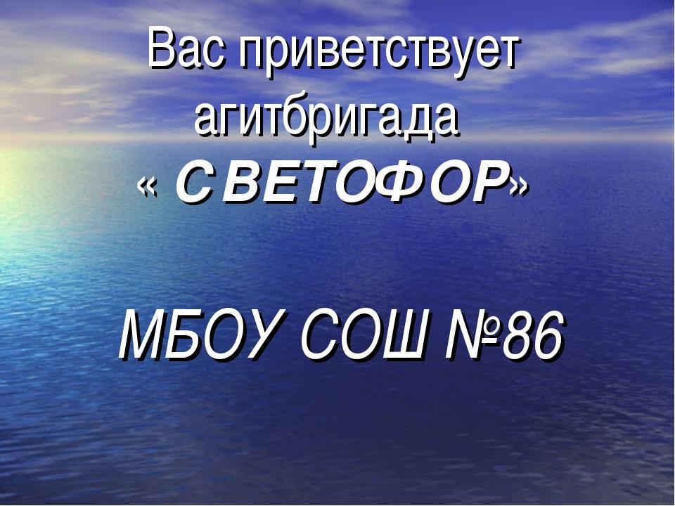 Вас приветствует агитбригада « СВЕТОФОР» МБОУ СОШ №86