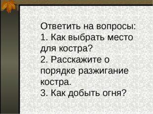 Ответить на вопросы: 1. Как выбрать место для костра? 2. Расскажите о порядк