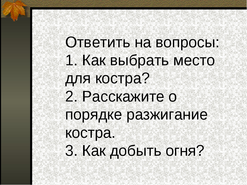 Ответить на вопросы: 1. Как выбрать место для костра? 2. Расскажите о порядк...