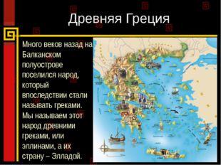Древняя Греция Много веков назад на Балканском полуострове поселился народ, к