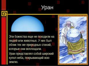 Уран Эти божества еще не походили на людей или животных. У них был облик тех