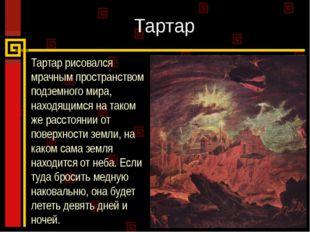 Тартар Тартар рисовался мрачным пространством подземного мира, находящимся на