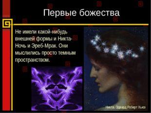 Первые божества Не имели какой-нибудь внешней формы и Никта-Ночь и Эреб-Мрак.