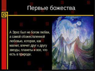 Первые божества А Эрос был не богом любви, а самой обожествленной любовью, ко