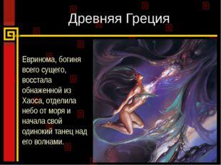 Древняя Греция Евринома, богиня всего сущего, восстала обнаженной из Хаоса, о