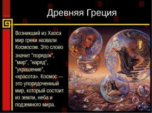 Древняя Греция Возникший из Хаоса мир греки назвали Космосом. Это слово значи