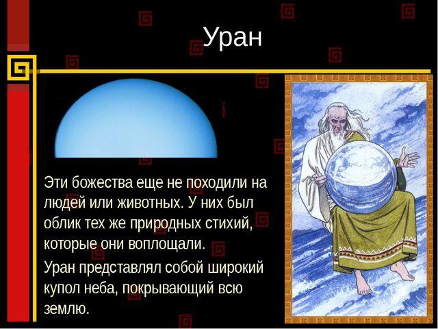 Уран Эти божества еще не походили на людей или животных. У них был облик тех...