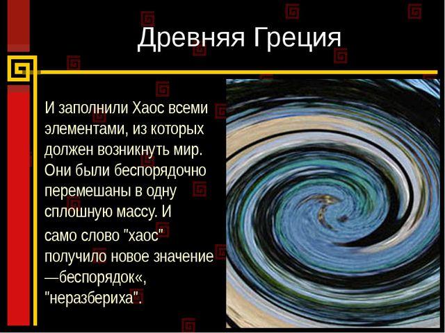 Древняя Греция И заполнили Хаос всеми элементами, из которых должен возникнут...