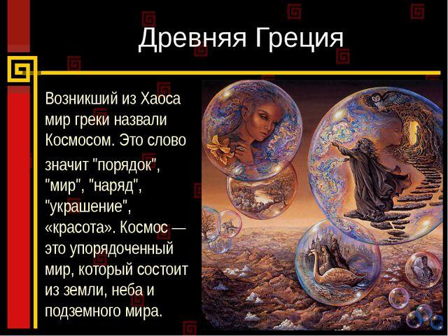 Древняя Греция Возникший из Хаоса мир греки назвали Космосом. Это слово значи...