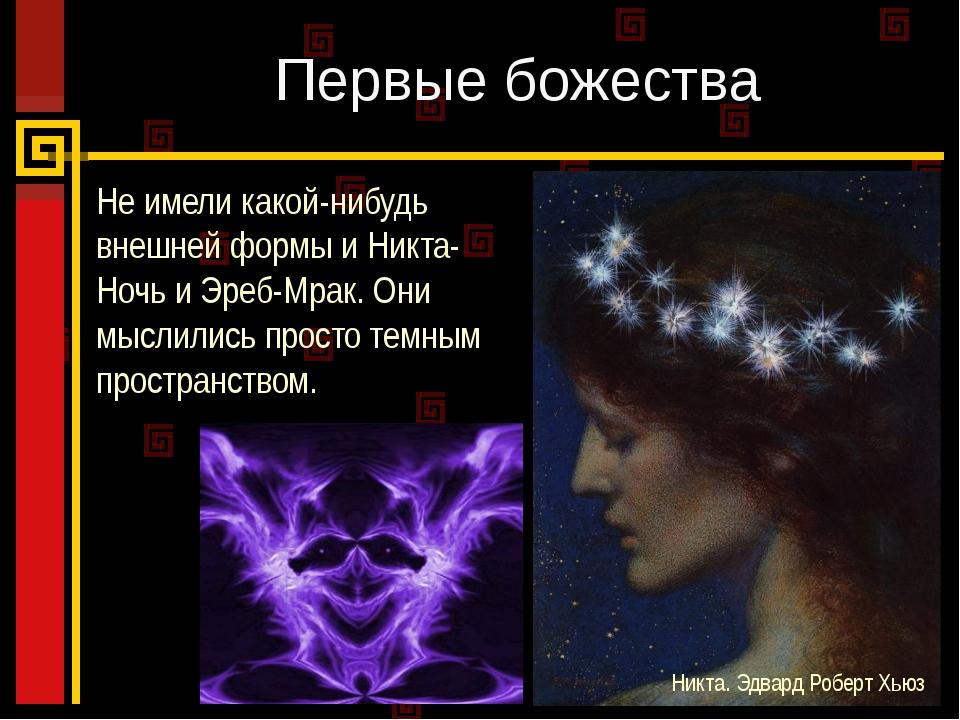 Первые божества Не имели какой-нибудь внешней формы и Никта-Ночь и Эреб-Мрак....