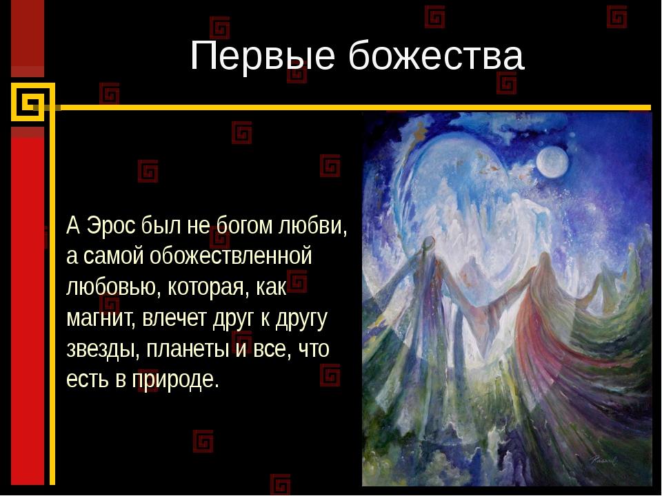 Первые божества А Эрос был не богом любви, а самой обожествленной любовью, ко...