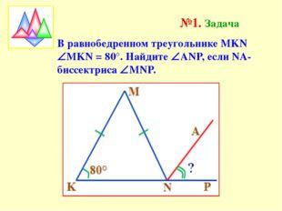 №1. Задача В равнобедренном треугольнике МKN МKN = 80°. Найдите ANP, если