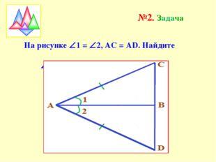 На рисунке 1 = 2, АС = АD. Найдите АВС и ВD, если СD = 3см. №2. Задача