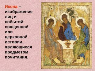 Икона – изображение лиц и событий священной или церковной истории, являющиеся