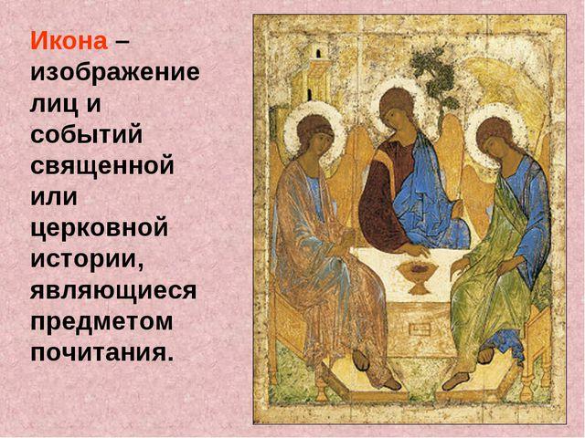 Икона – изображение лиц и событий священной или церковной истории, являющиеся...