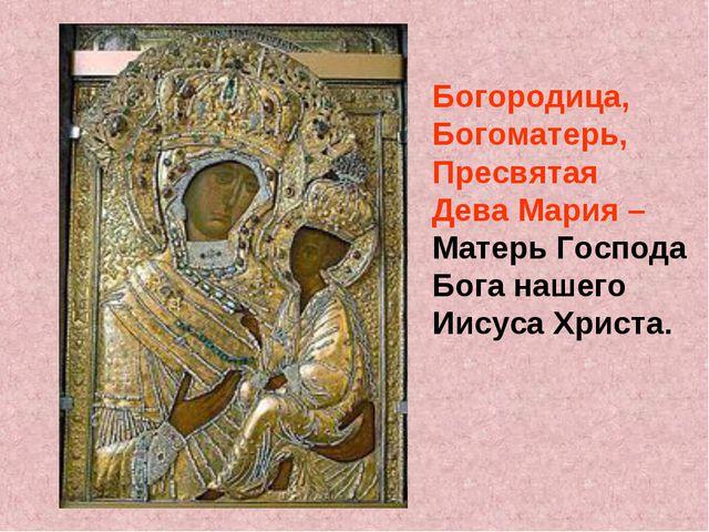Богородица, Богоматерь, Пресвятая Дева Мария – Матерь Господа Бога нашего Иис...