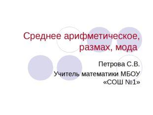 Среднее арифметическое, размах, мода Петрова С.В. Учитель математики МБОУ «СО