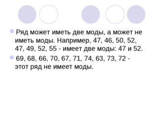 Ряд может иметь две моды, а может не иметь моды. Например, 47, 46, 50, 52, 47
