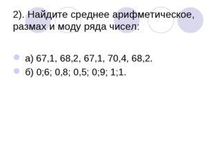 2). Найдите среднее арифметическое, размах и моду ряда чисел: а) 67,1, 68,2,