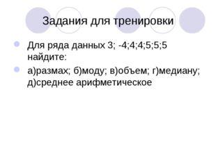 Задания для тренировки Для ряда данных 3; -4;4;4;5;5;5 найдите: а)размах; б)м